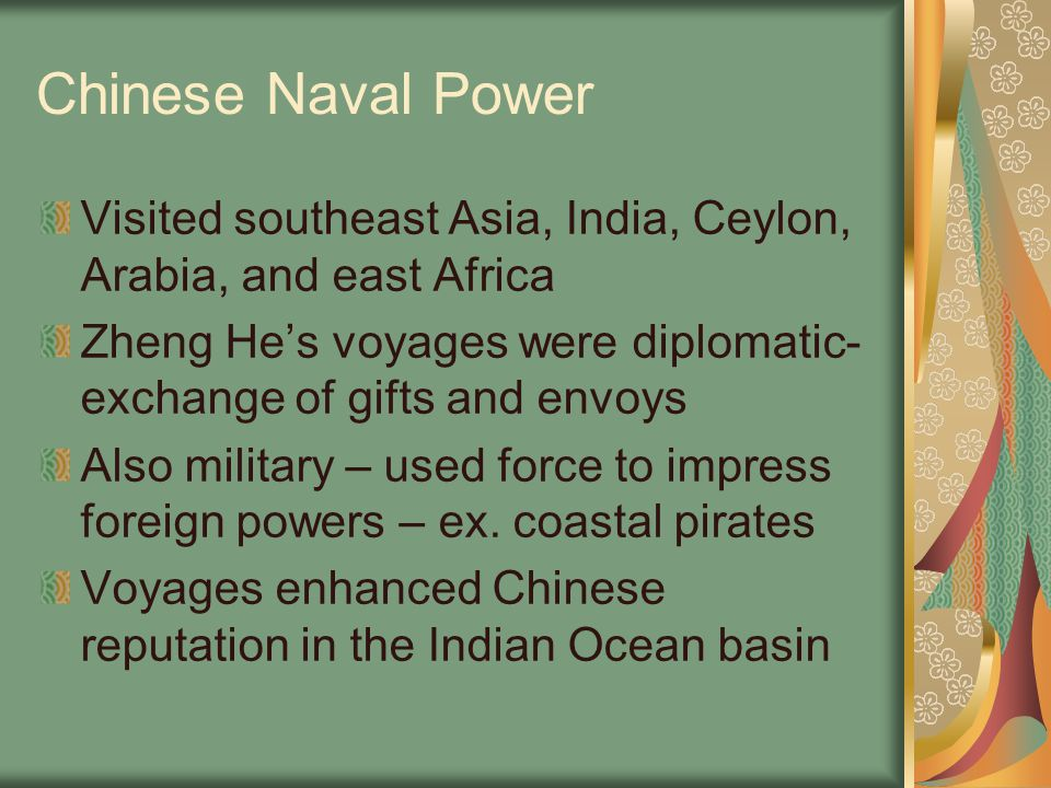 Chinese Naval Power Visited southeast Asia, India, Ceylon, Arabia, and east Africa. Zheng He's voyages were diplomatic-exchange of gifts and envoys.
