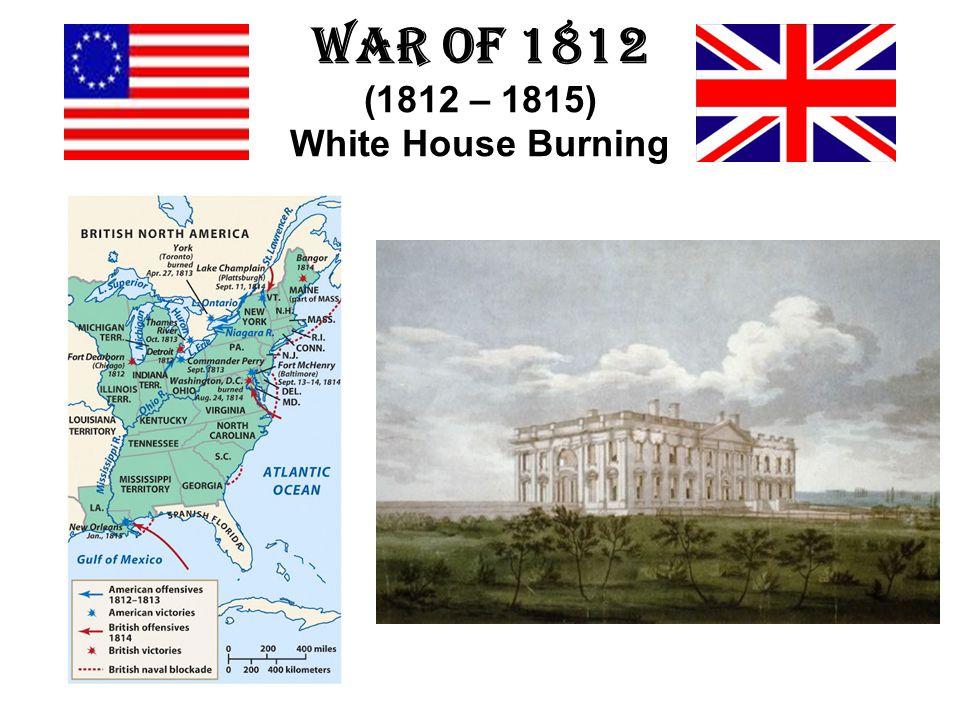 War of 1812 (1812 – 1815) White House Burning