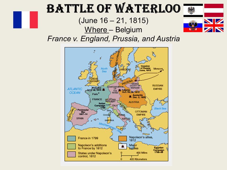 Battle of Waterloo (June 16 – 21, 1815) Where – Belgium France v