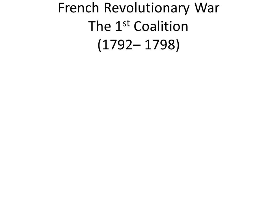 French Revolutionary War The 1st Coalition (1792– 1798)