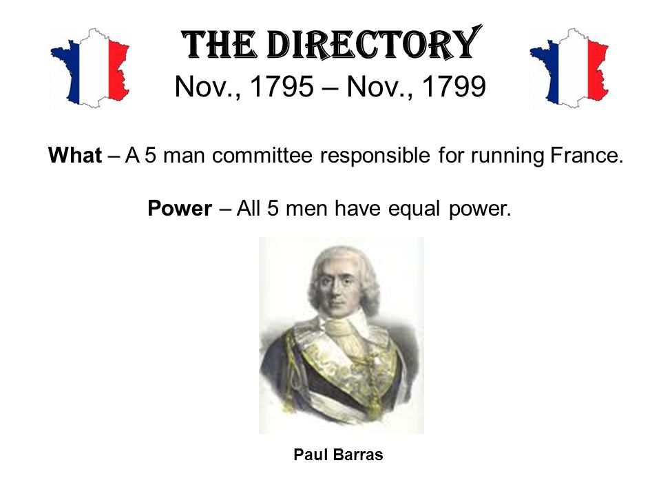 The Directory Nov., 1795 – Nov., 1799 What – A 5 man committee responsible for running France. Power – All 5 men have equal power.