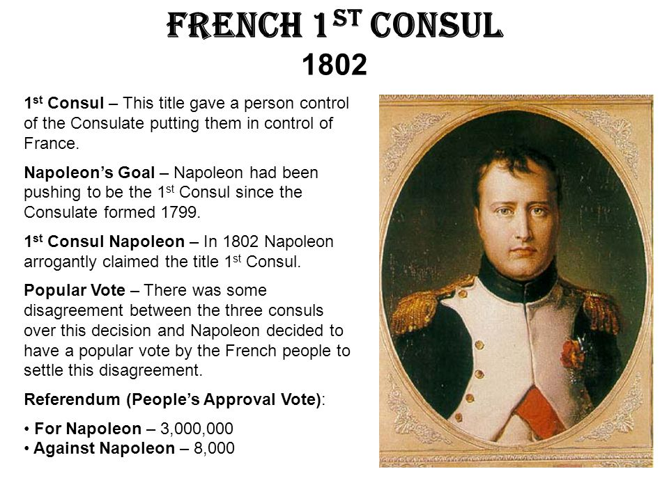 French 1st Consul 1802 1st Consul – This title gave a person control of the Consulate putting them in control of France.