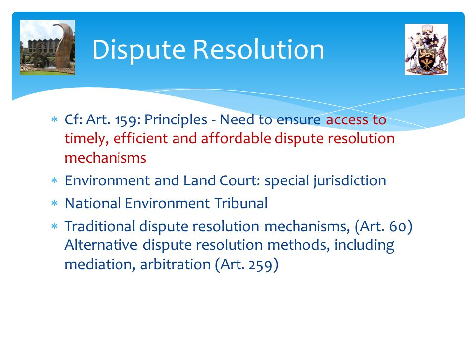 Dispute Resolution Cf: Art. 159: Principles - Need to ensure access to timely, efficient and affordable dispute resolution mechanisms.