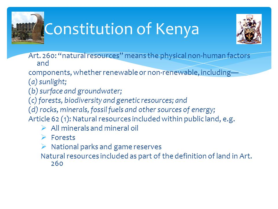 Constitution of Kenya Art. 260: natural resources means the physical non-human factors and.