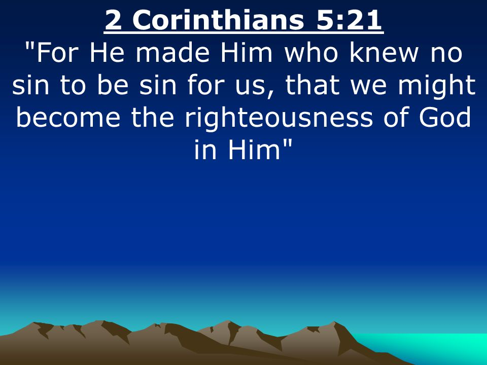 2 Corinthians 5:21 For He made Him who knew no sin to be sin for us, that we might become the righteousness of God in Him
