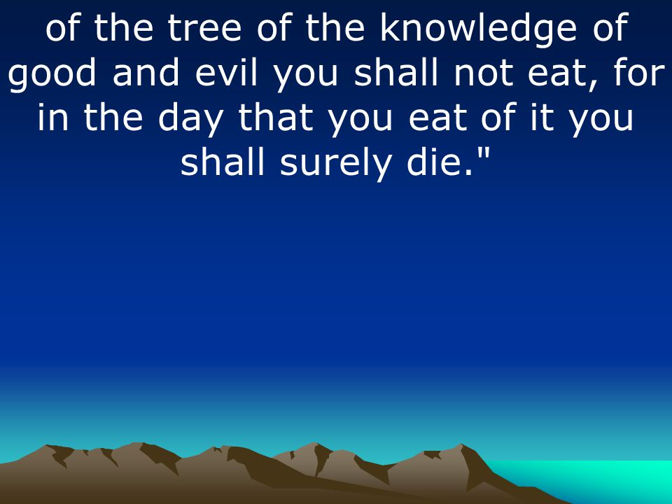 of the tree of the knowledge of good and evil you shall not eat, for in the day that you eat of it you shall surely die.