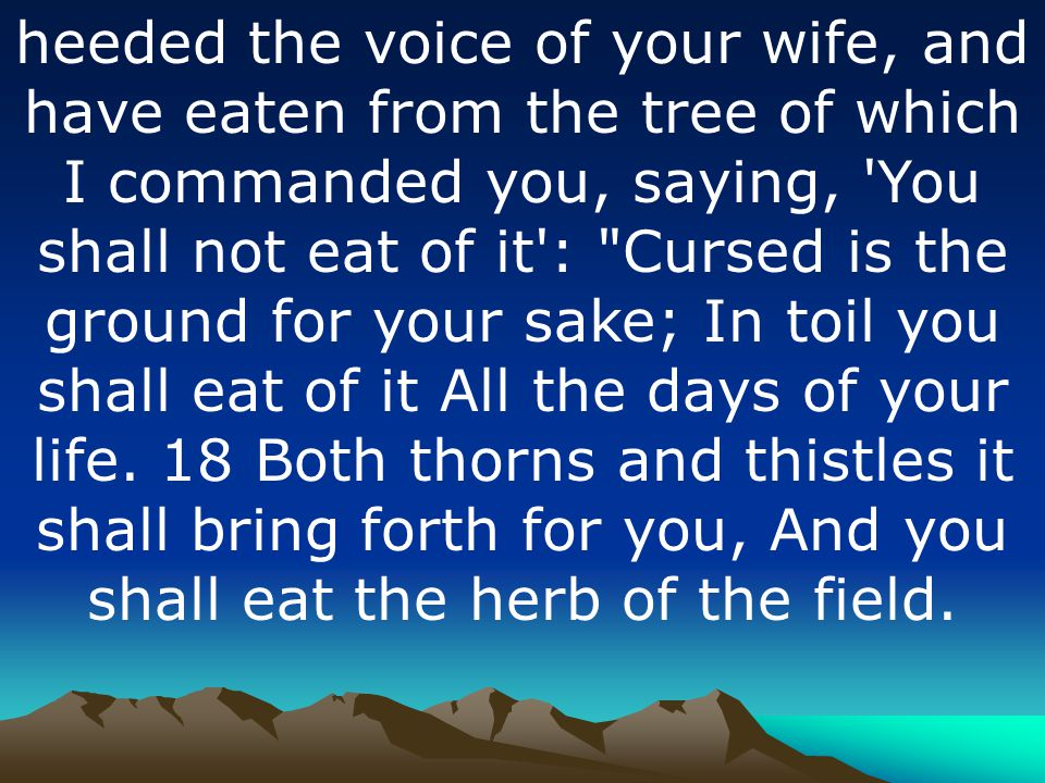 heeded the voice of your wife, and have eaten from the tree of which I commanded you, saying, You shall not eat of it : Cursed is the ground for your sake; In toil you shall eat of it All the days of your life.