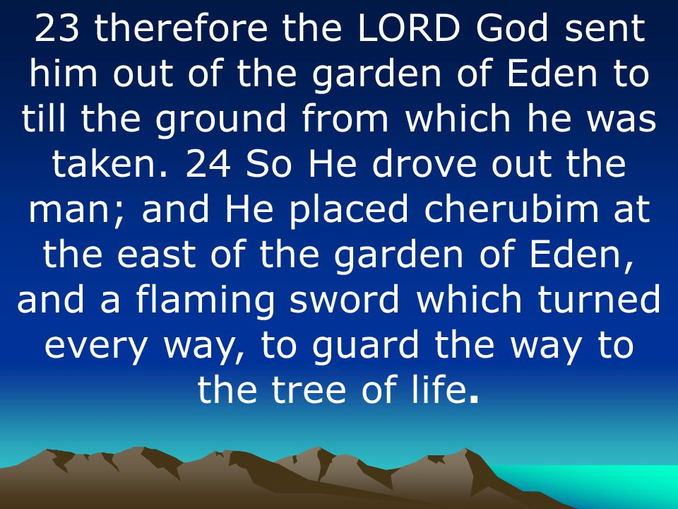 23 therefore the LORD God sent him out of the garden of Eden to till the ground from which he was taken.