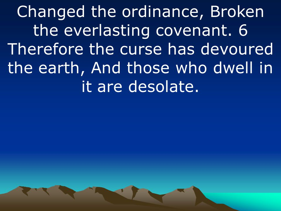 Changed the ordinance, Broken the everlasting covenant