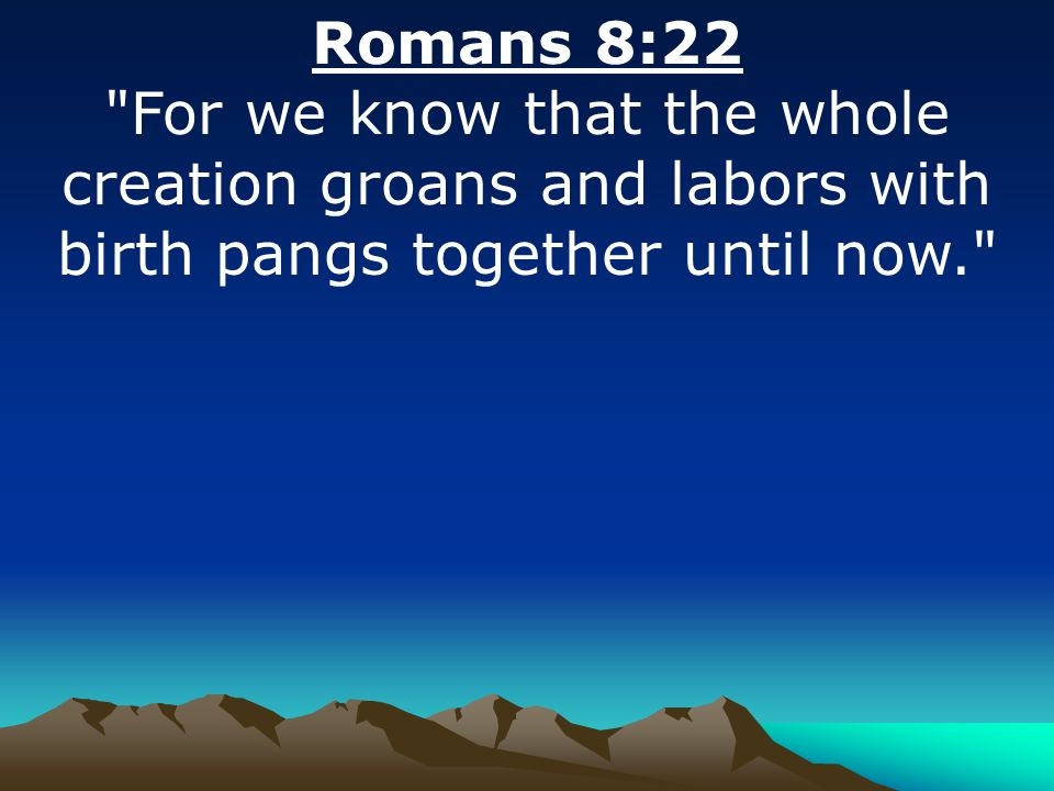 Romans 8:22 For we know that the whole creation groans and labors with birth pangs together until now.