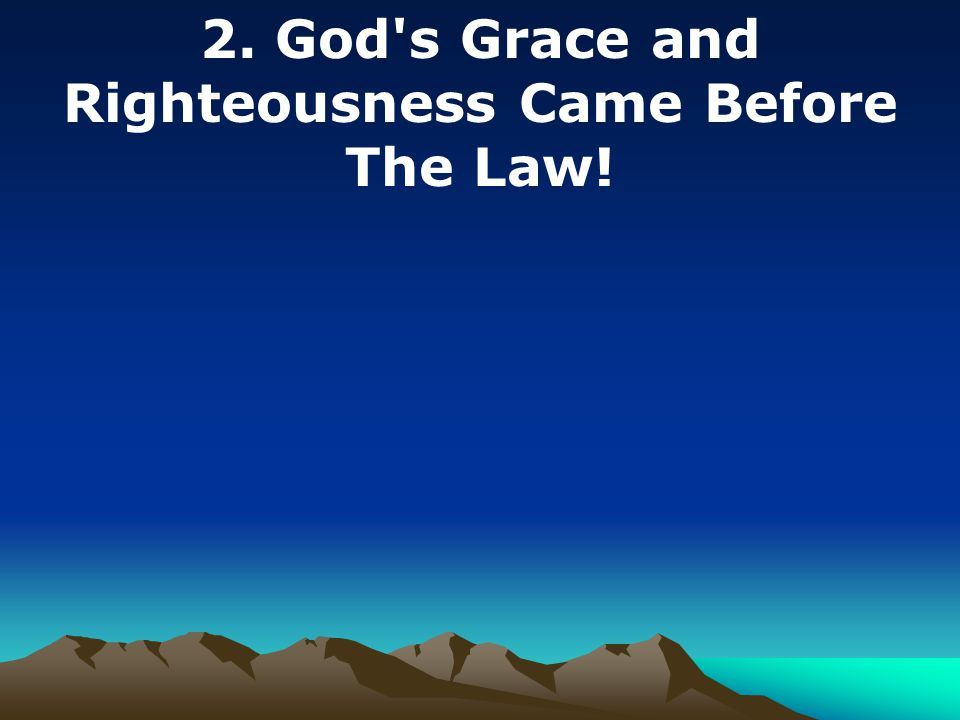 2. God s Grace and Righteousness Came Before The Law!