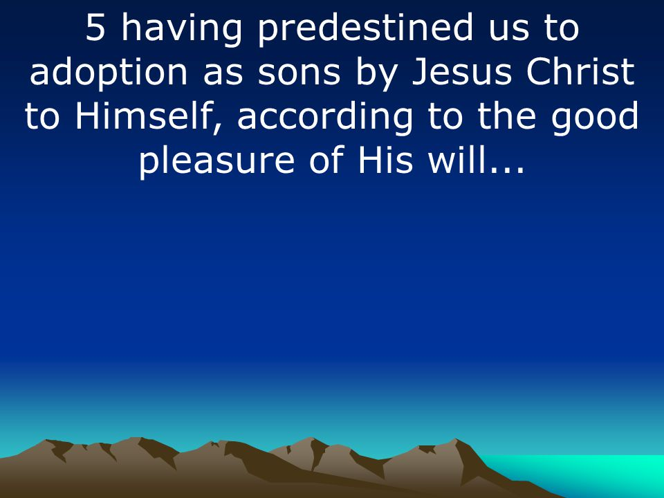 5 having predestined us to adoption as sons by Jesus Christ to Himself, according to the good pleasure of His will...