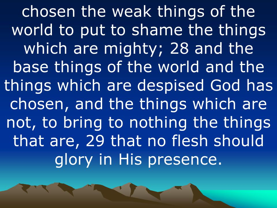 chosen the weak things of the world to put to shame the things which are mighty; 28 and the base things of the world and the things which are despised God has chosen, and the things which are not, to bring to nothing the things that are, 29 that no flesh should glory in His presence.