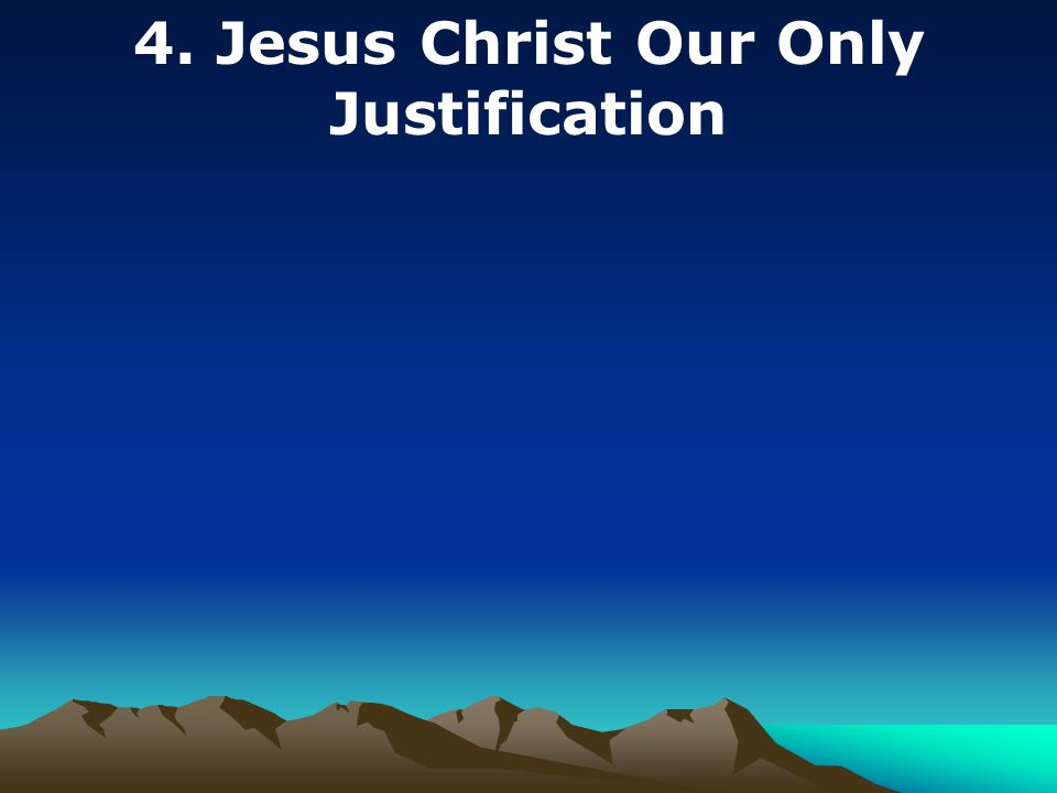 4. Jesus Christ Our Only Justification