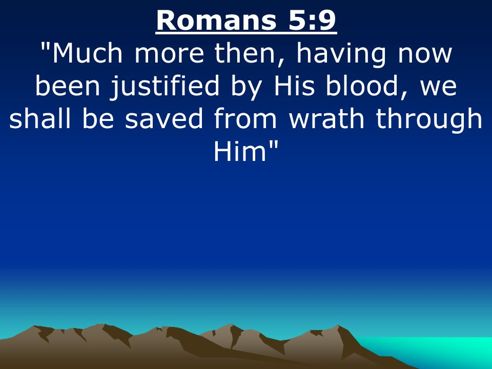 Romans 5:9 Much more then, having now been justified by His blood, we shall be saved from wrath through Him