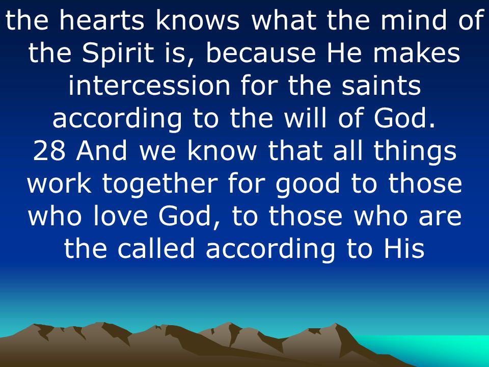 the hearts knows what the mind of the Spirit is, because He makes intercession for the saints according to the will of God.