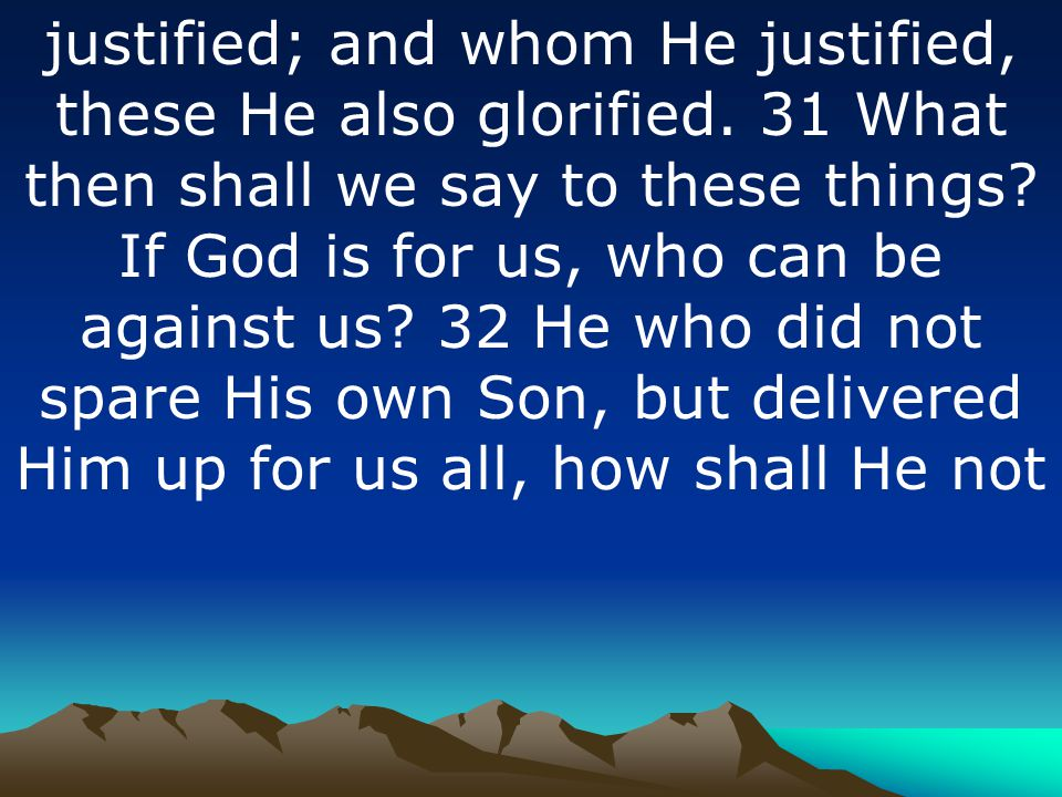 justified; and whom He justified, these He also glorified
