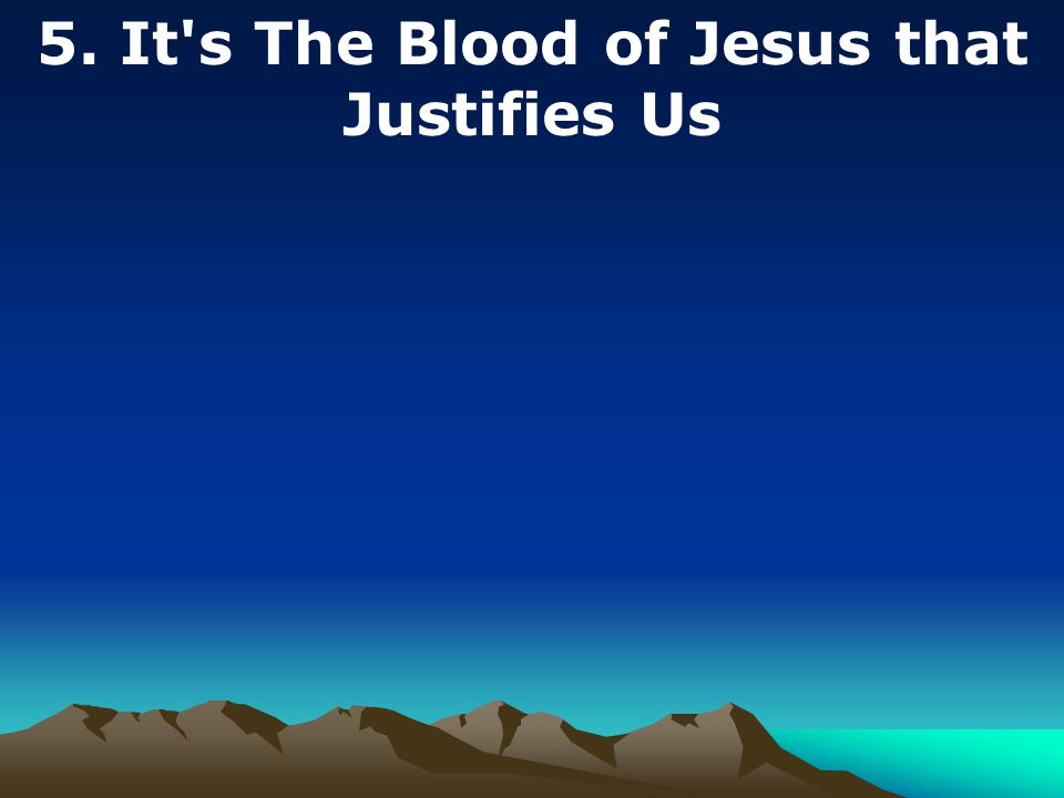 5. It s The Blood of Jesus that Justifies Us
