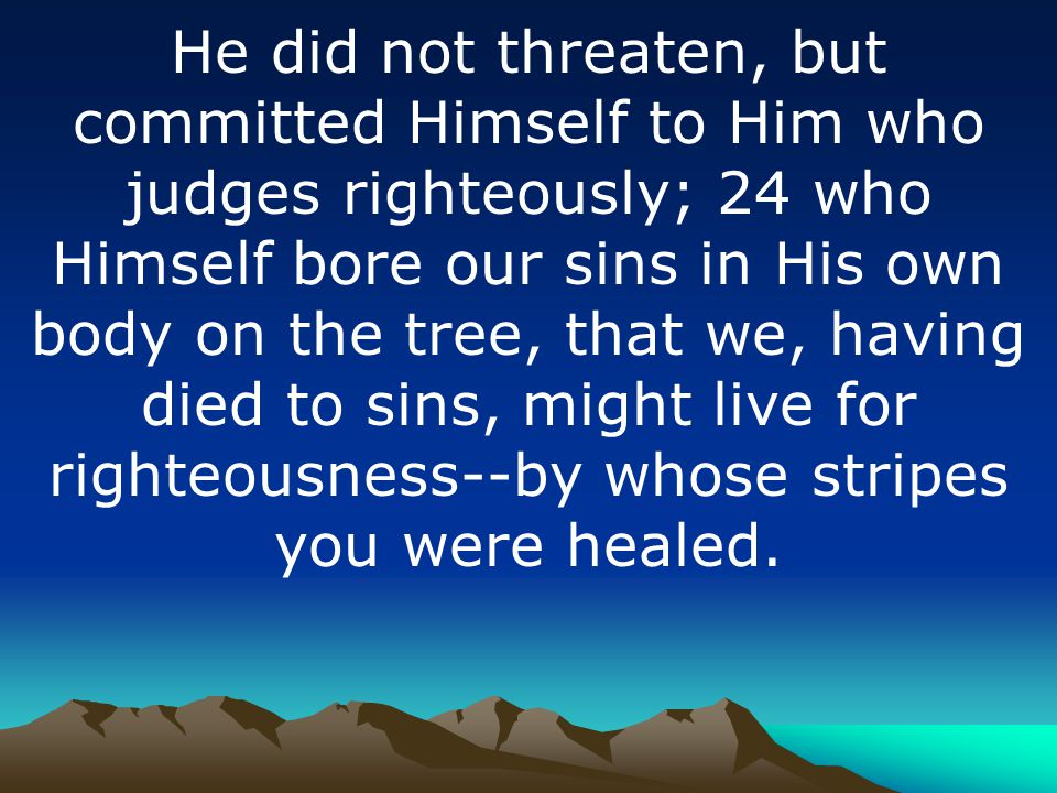 He did not threaten, but committed Himself to Him who judges righteously; 24 who Himself bore our sins in His own body on the tree, that we, having died to sins, might live for righteousness--by whose stripes you were healed.