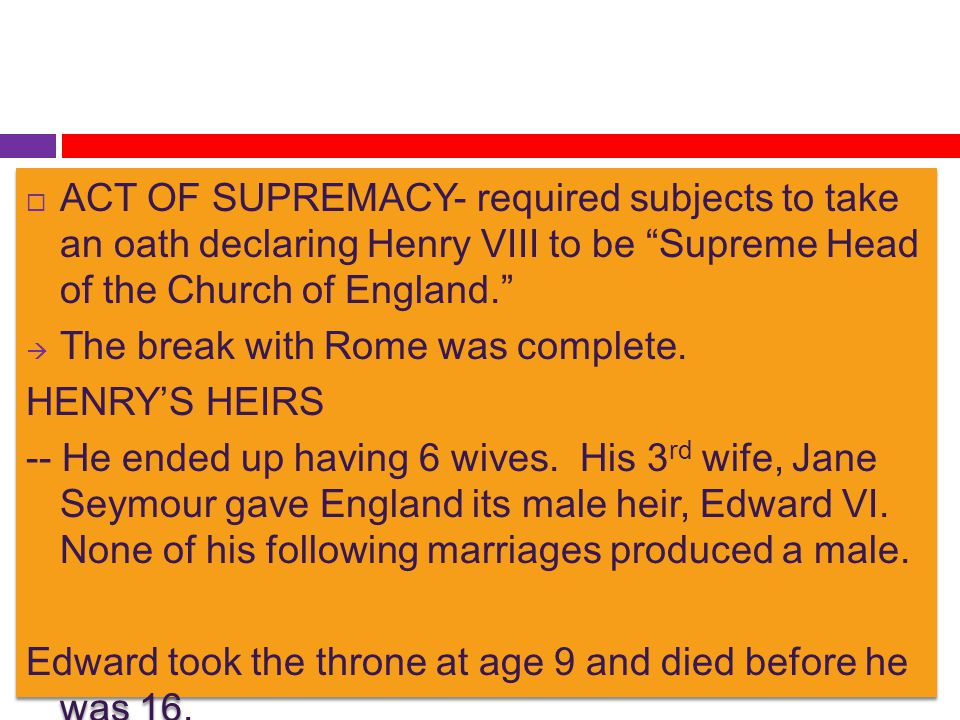 ACT OF SUPREMACY- required subjects to take an oath declaring Henry VIII to be Supreme Head of the Church of England.