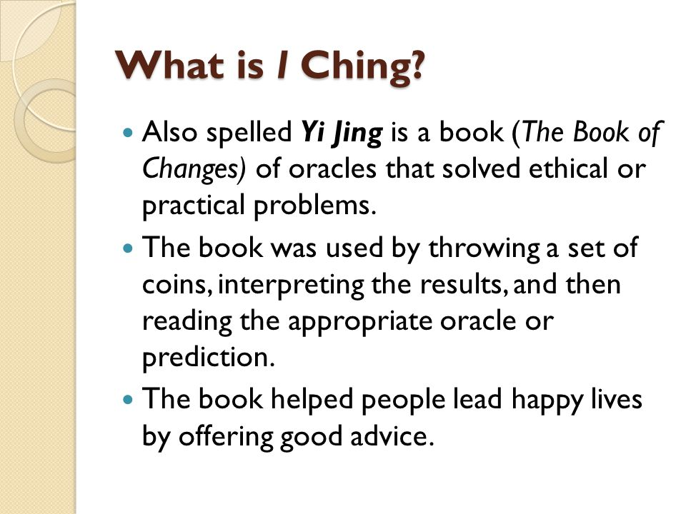 What is I Ching Also spelled Yi Jing is a book (The Book of Changes) of oracles that solved ethical or practical problems.