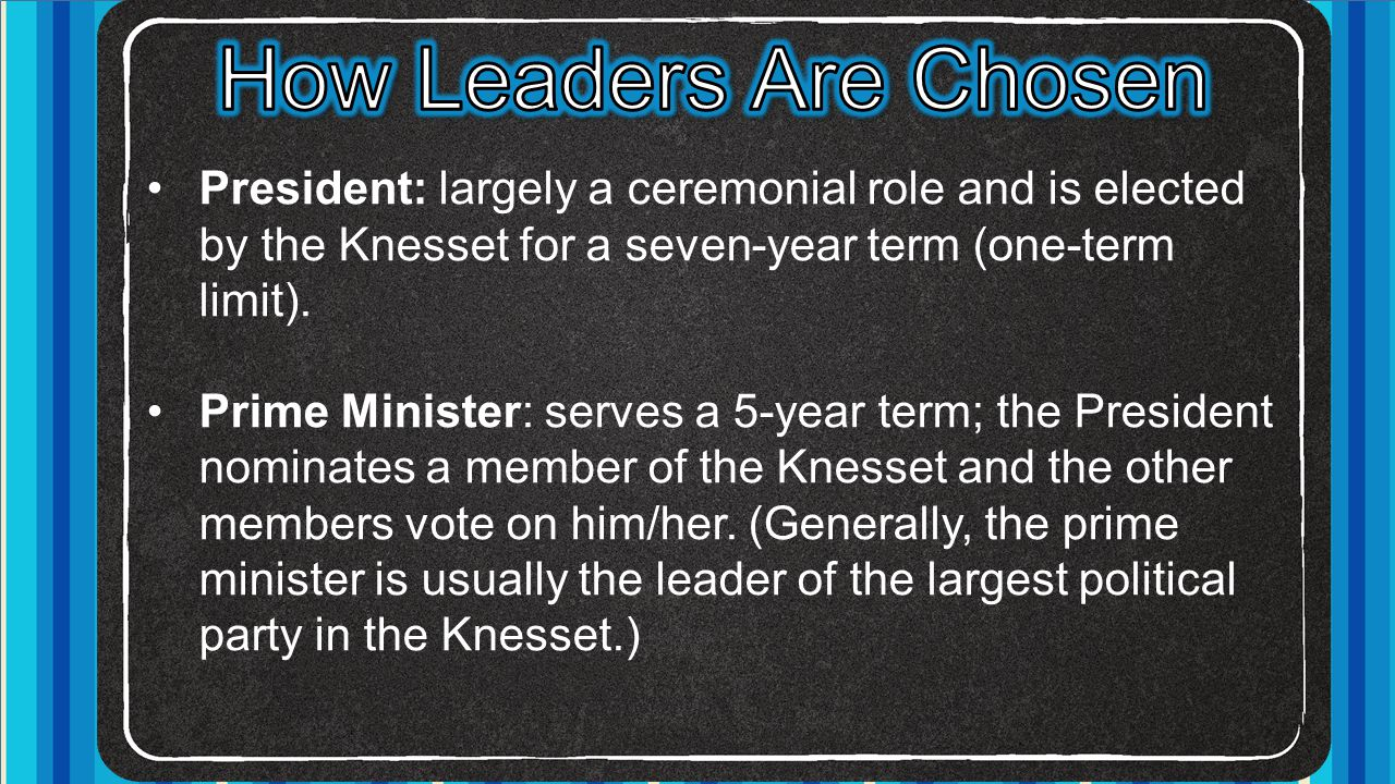 How Leaders Are Chosen President: largely a ceremonial role and is elected by the Knesset for a seven-year term (one-term limit).