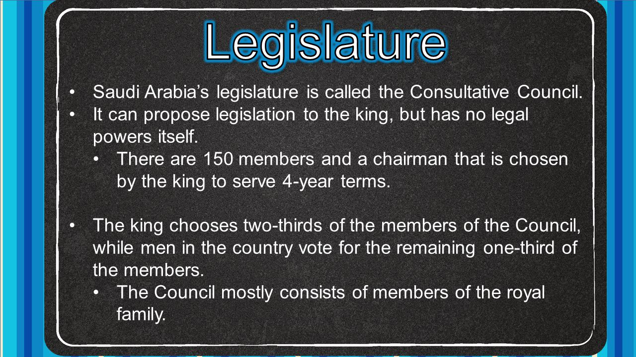 Legislature Saudi Arabia's legislature is called the Consultative Council. It can propose legislation to the king, but has no legal powers itself.
