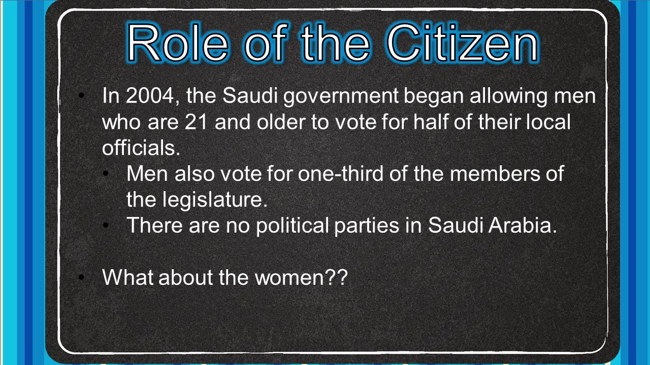 Role of the Citizen In 2004, the Saudi government began allowing men who are 21 and older to vote for half of their local officials.