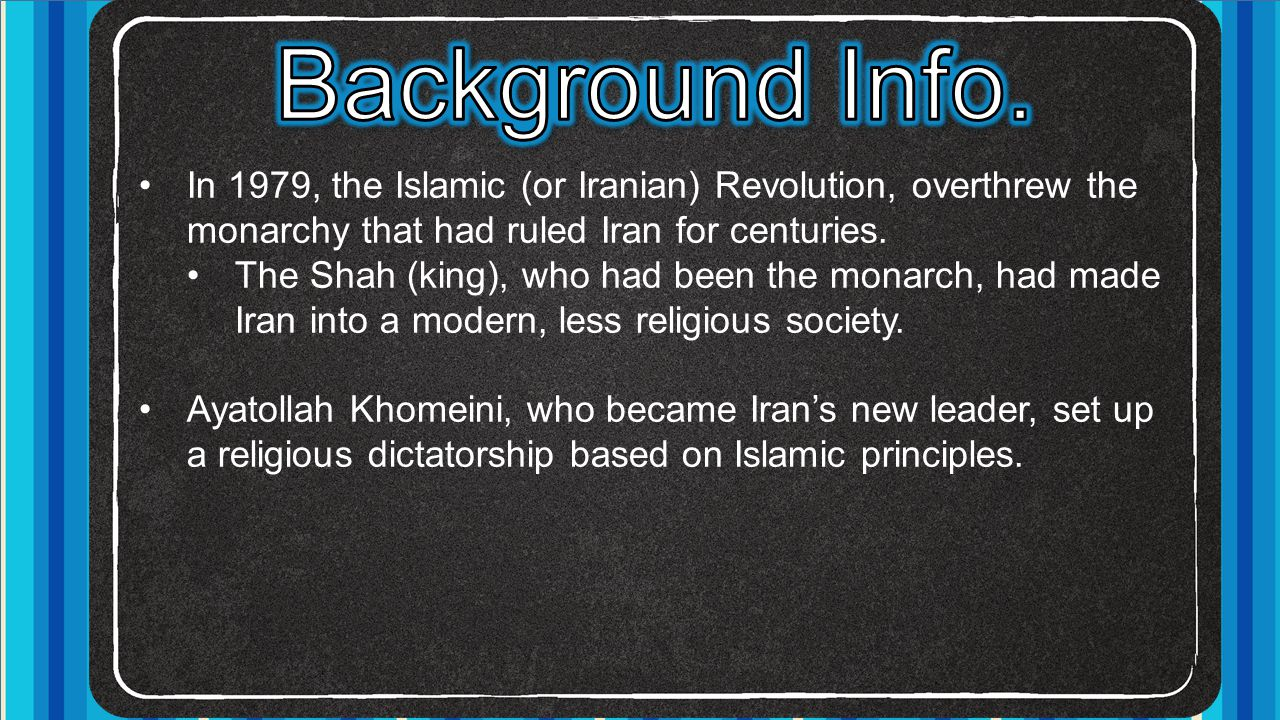 Background Info. In 1979, the Islamic (or Iranian) Revolution, overthrew the monarchy that had ruled Iran for centuries.