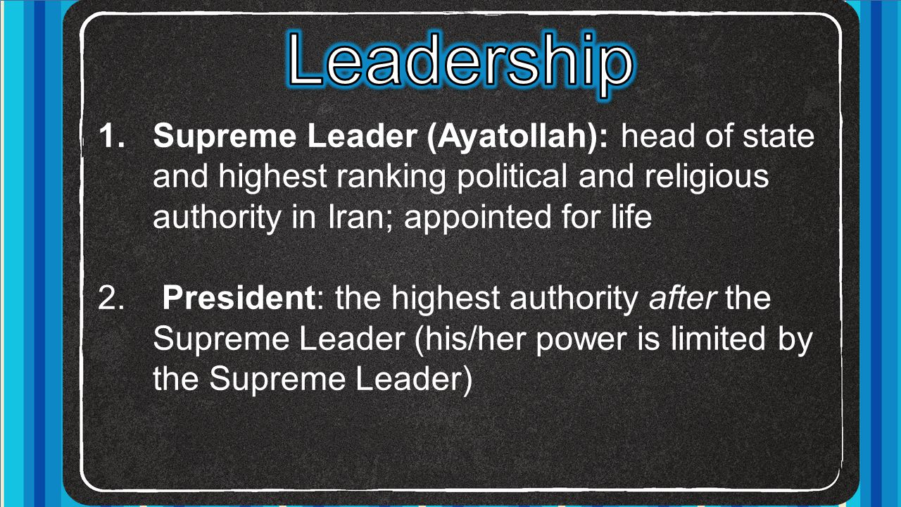 Leadership Supreme Leader (Ayatollah): head of state and highest ranking political and religious authority in Iran; appointed for life.