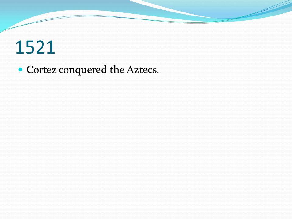 1521 Cortez conquered the Aztecs.