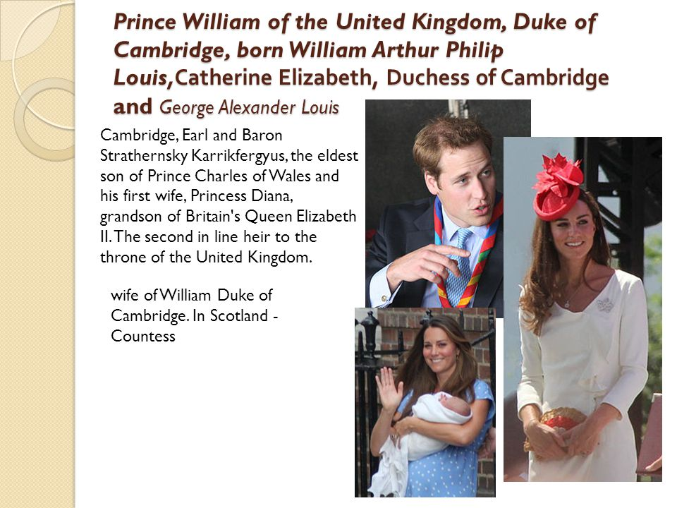 Prince William of the United Kingdom, Duke of Cambridge, born William Arthur Philip Louis,Catherine Elizabeth, Duchess of Cambridge and George Alexander Louis