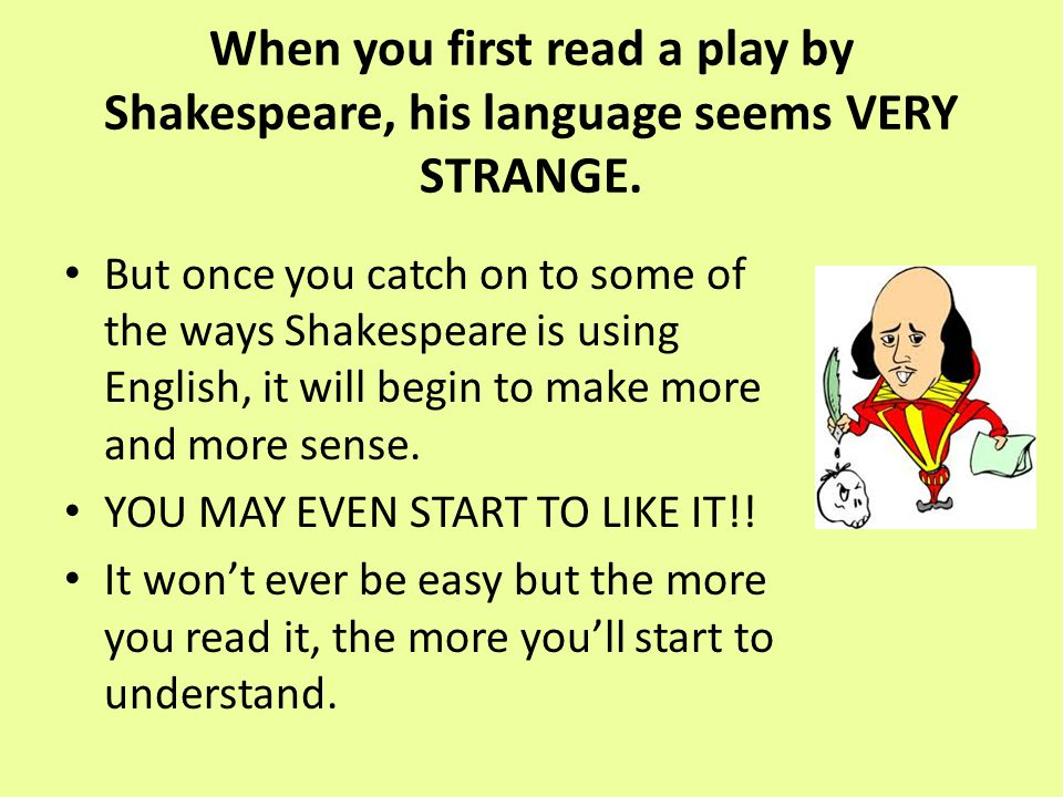 When you first read a play by Shakespeare, his language seems VERY STRANGE.