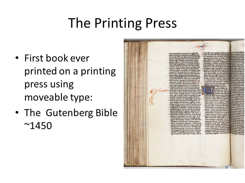 The Printing Press First book ever printed on a printing press using moveable type: The Gutenberg Bible ~1450.