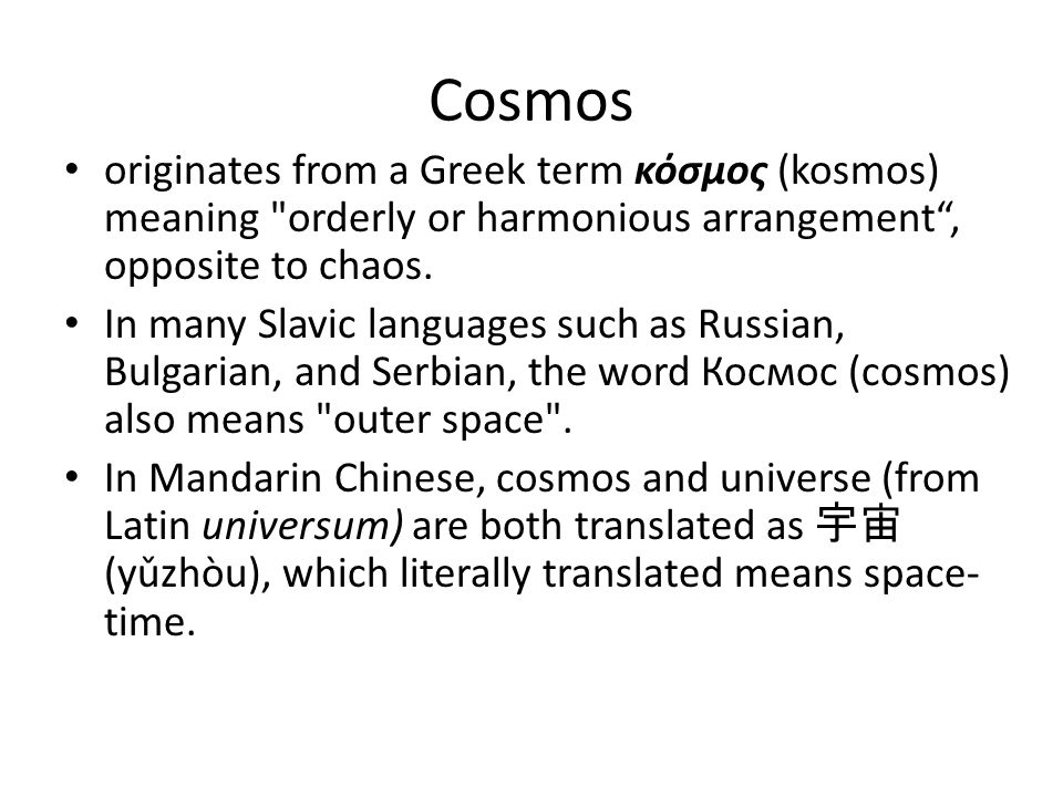Cosmos originates from a Greek term κόσμος (kosmos) meaning orderly or harmonious arrangement , opposite to chaos.