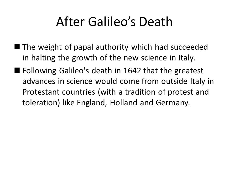 After Galileo's Death The weight of papal authority which had succeeded in halting the growth of the new science in Italy.