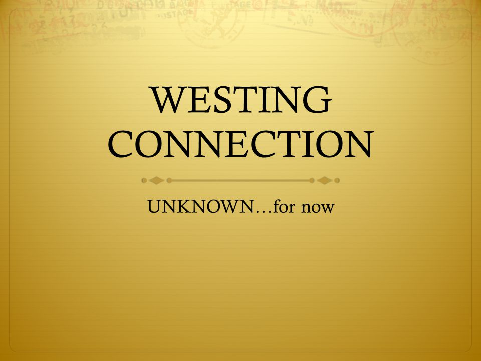 WESTING CONNECTION UNKNOWN…for now