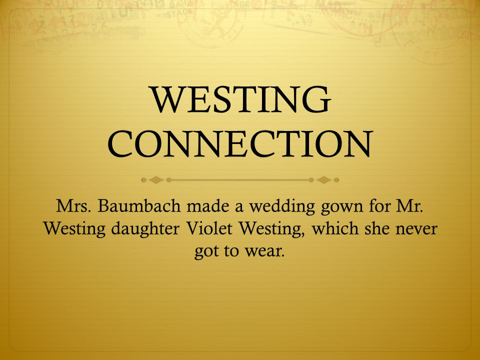 WESTING CONNECTION Mrs. Baumbach made a wedding gown for Mr.