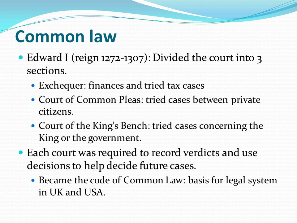 Common law Edward I (reign 1272-1307): Divided the court into 3 sections. Exchequer: finances and tried tax cases.