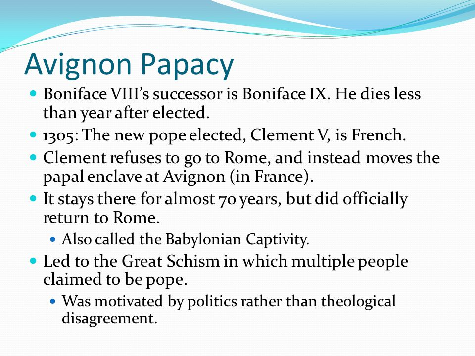 Avignon Papacy Boniface VIII's successor is Boniface IX. He dies less than year after elected. 1305: The new pope elected, Clement V, is French.