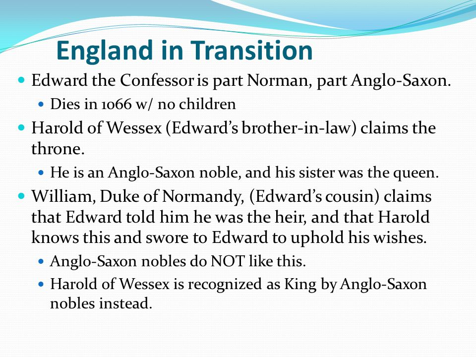 England in Transition Edward the Confessor is part Norman, part Anglo-Saxon. Dies in 1066 w/ no children.