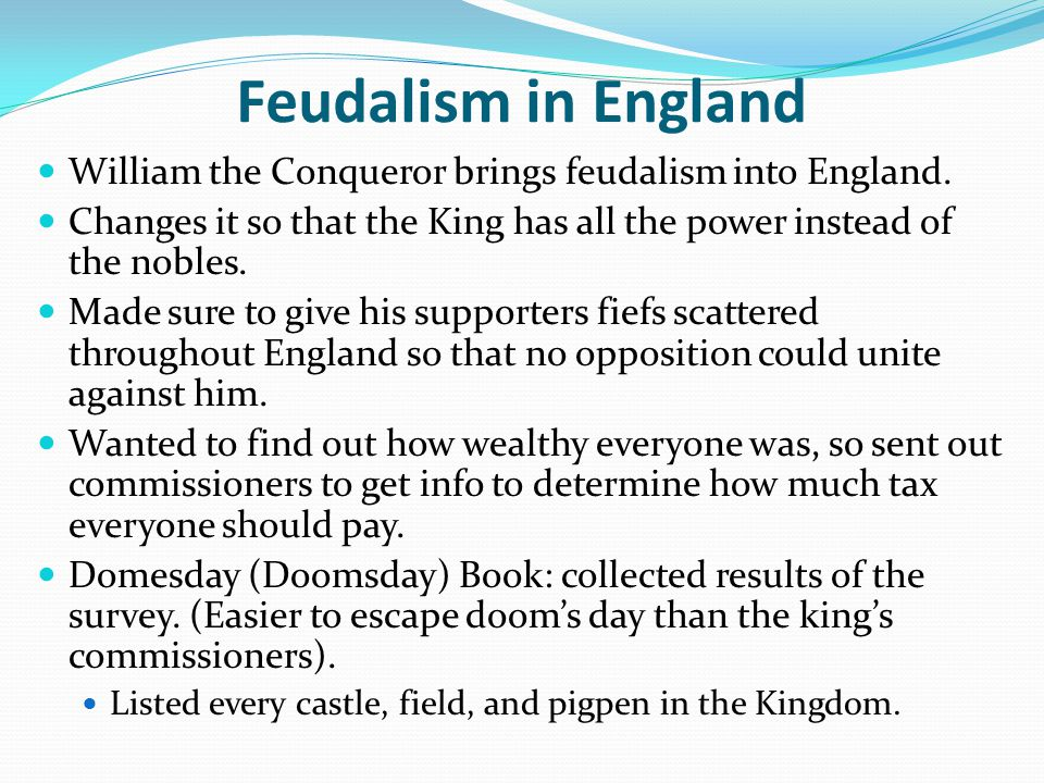 Feudalism in England William the Conqueror brings feudalism into England. Changes it so that the King has all the power instead of the nobles.