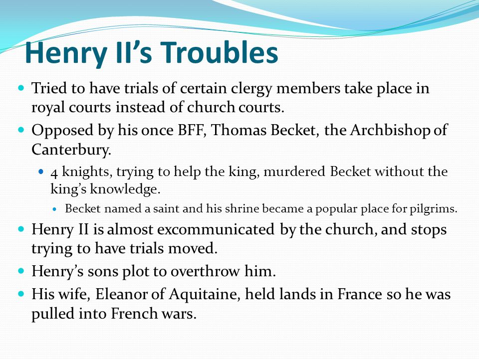 Henry II's Troubles Tried to have trials of certain clergy members take place in royal courts instead of church courts.