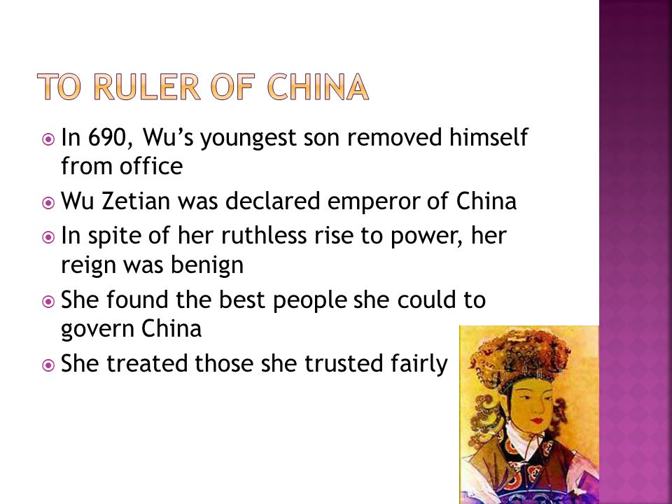 To Ruler of China In 690, Wu's youngest son removed himself from office. Wu Zetian was declared emperor of China.