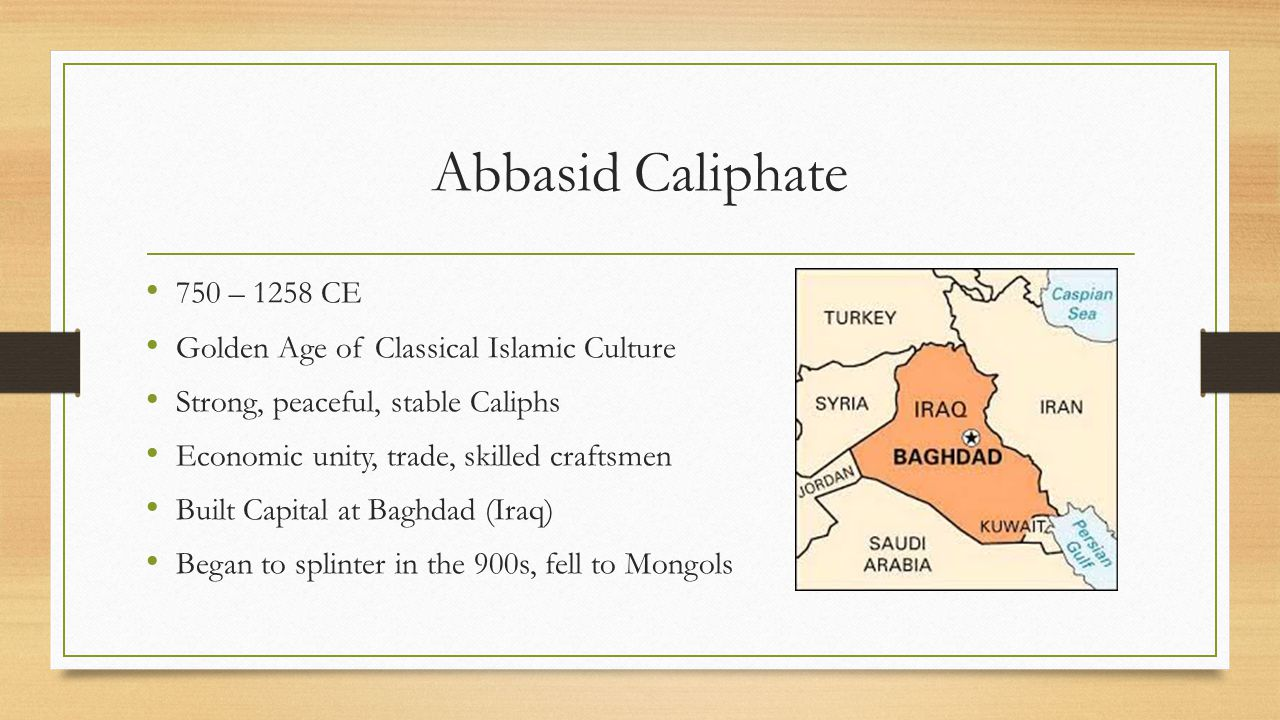 Abbasid Caliphate 750 – 1258 CE. Golden Age of Classical Islamic Culture. Strong, peaceful, stable Caliphs.