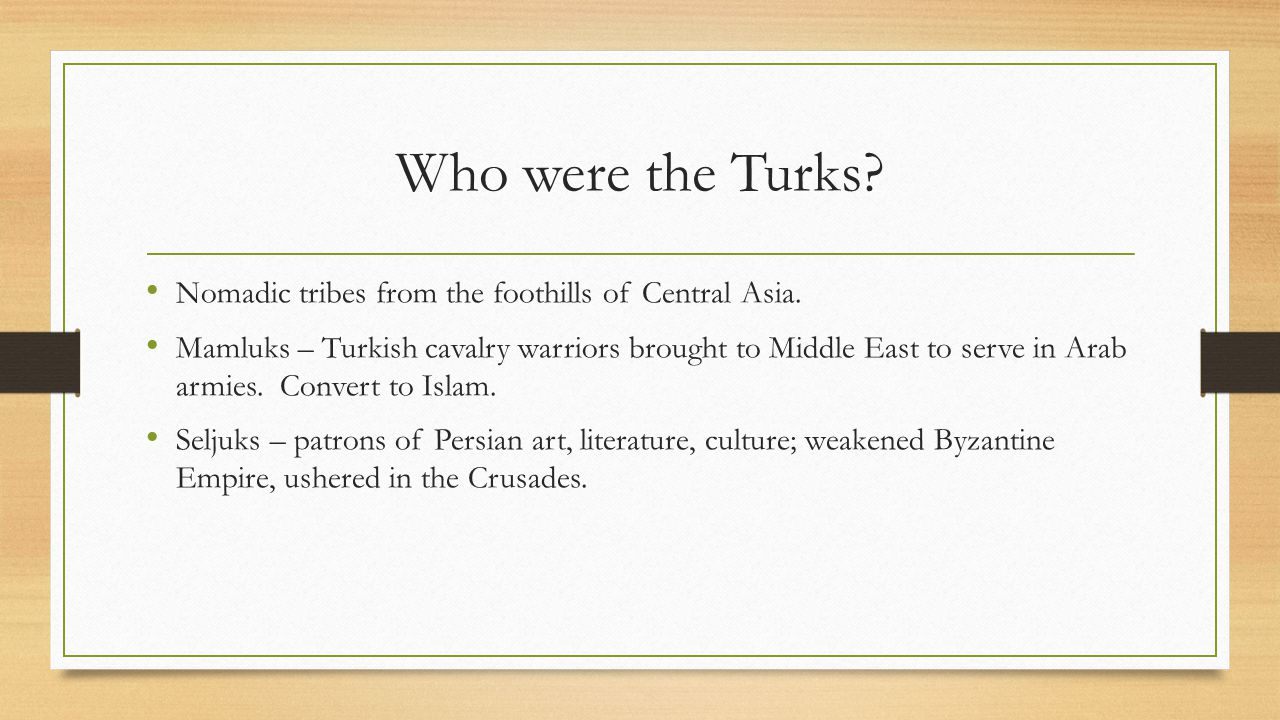Who were the Turks Nomadic tribes from the foothills of Central Asia.