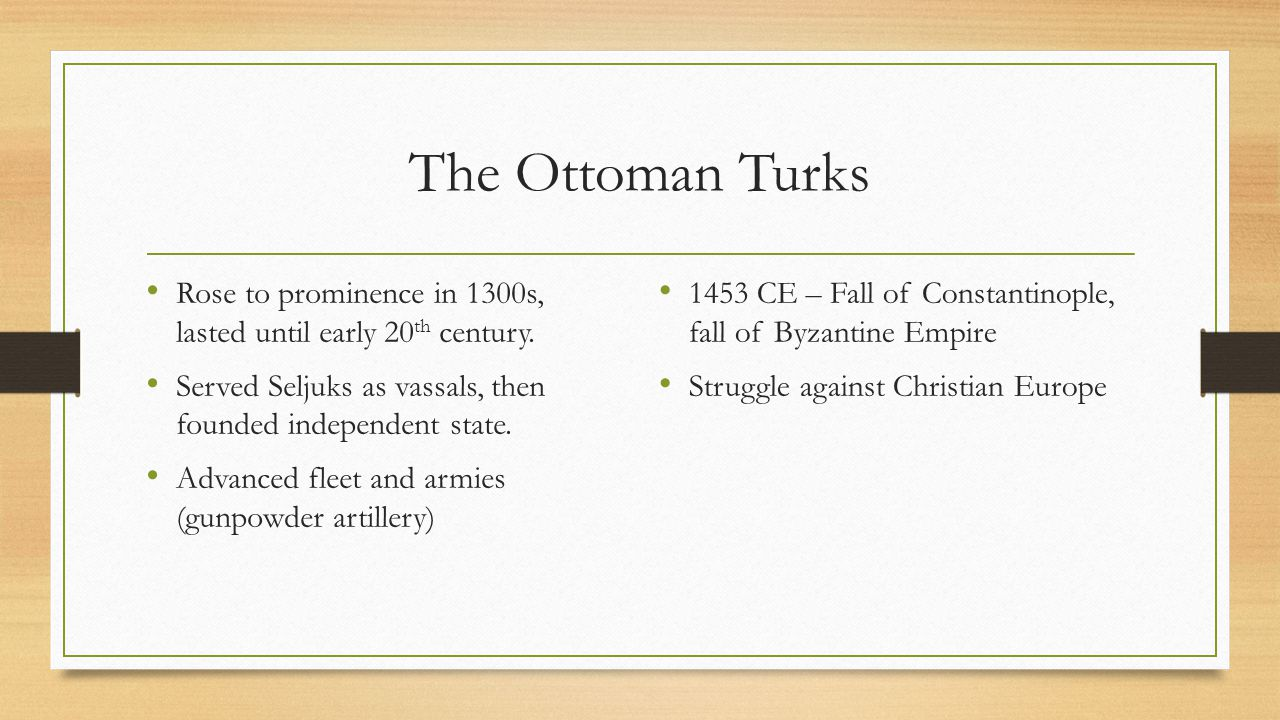 The Ottoman Turks Rose to prominence in 1300s, lasted until early 20th century. Served Seljuks as vassals, then founded independent state.
