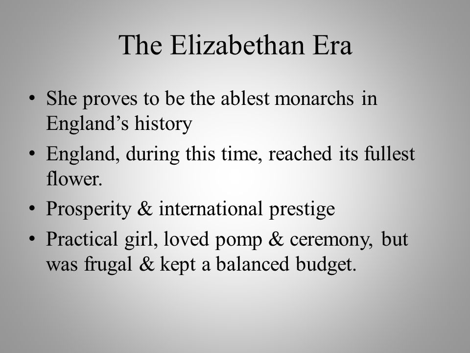 The Elizabethan Era She proves to be the ablest monarchs in England's history. England, during this time, reached its fullest flower.