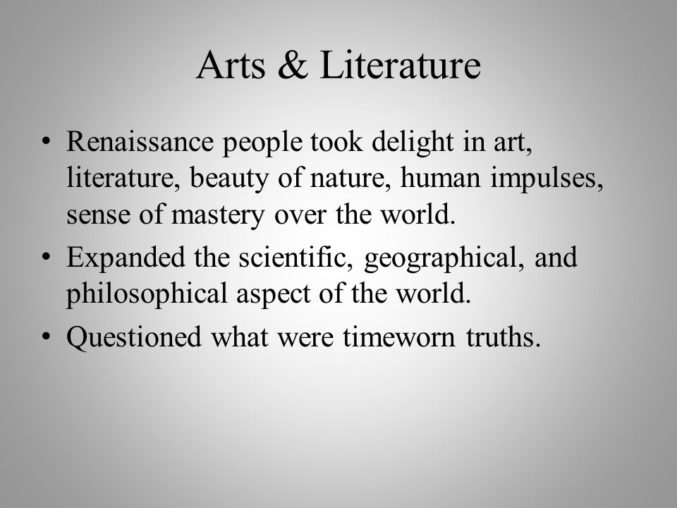 Arts & Literature Renaissance people took delight in art, literature, beauty of nature, human impulses, sense of mastery over the world.
