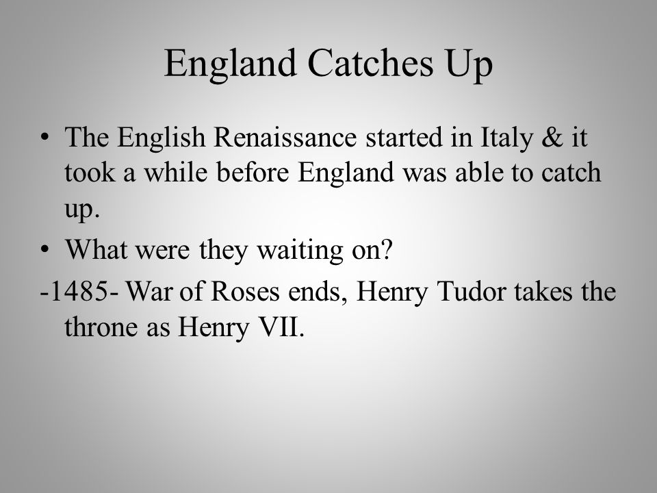 England Catches Up The English Renaissance started in Italy & it took a while before England was able to catch up.